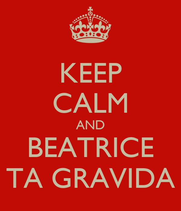 KEEP CALM AND BEATRICE TA GRAVIDA