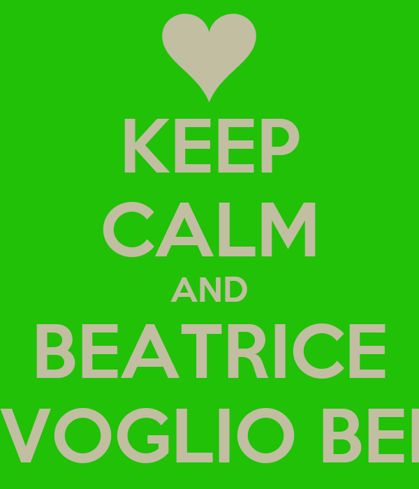 KEEP CALM AND BEATRICE TI VOGLIO BENE