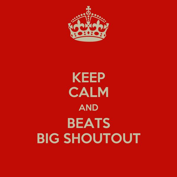 KEEP CALM AND BEATS BIG SHOUTOUT