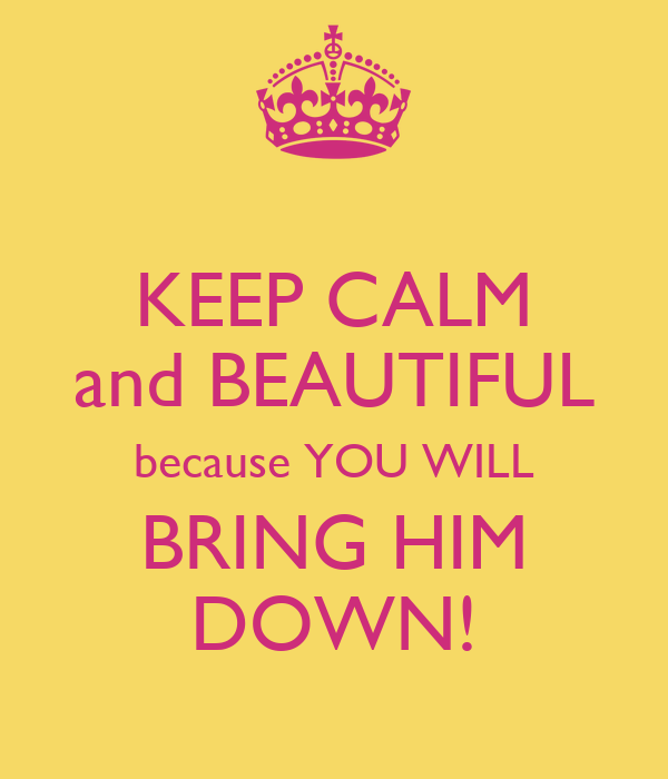 KEEP CALM and BEAUTIFUL because YOU WILL BRING HIM DOWN!