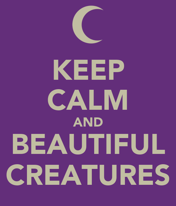 KEEP CALM AND BEAUTIFUL CREATURES