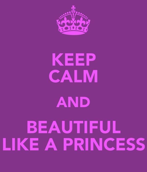 KEEP CALM AND BEAUTIFUL LIKE A PRINCESS