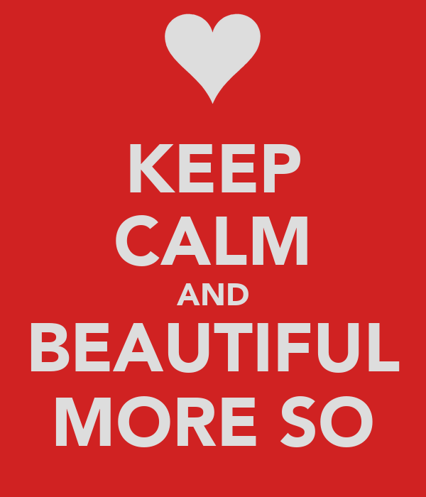 KEEP CALM AND BEAUTIFUL MORE SO