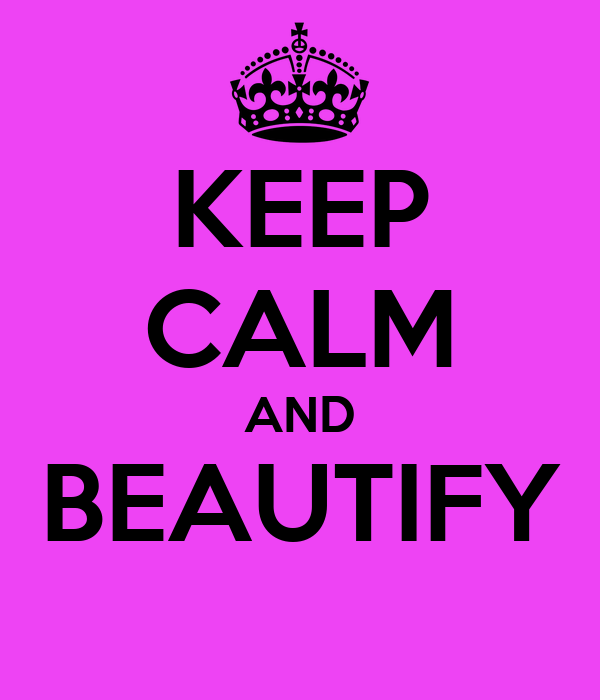 KEEP CALM AND BEAUTIFY