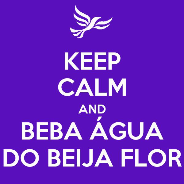 KEEP CALM AND BEBA ÁGUA DO BEIJA FLOR
