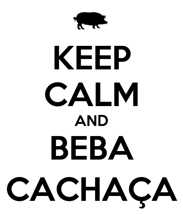 KEEP CALM AND BEBA CACHAÇA