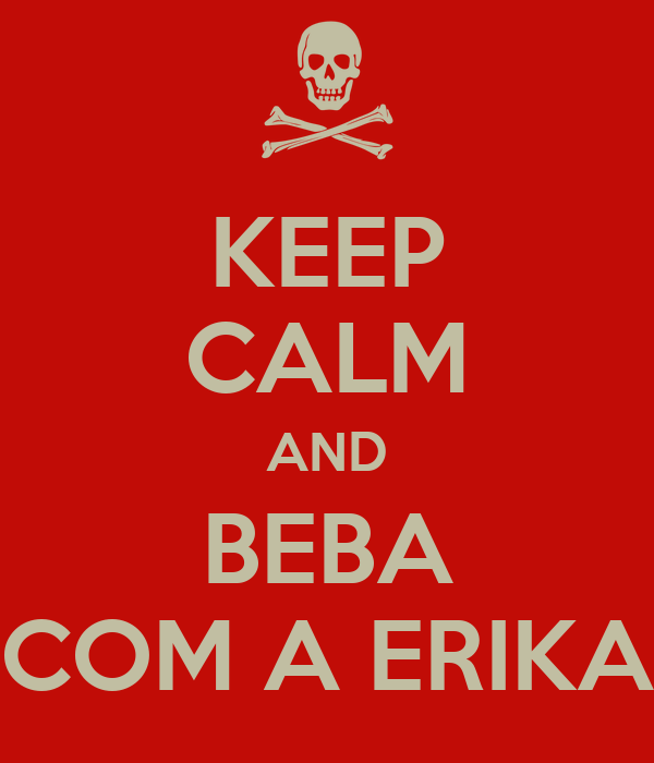 KEEP CALM AND BEBA COM A ERIKA