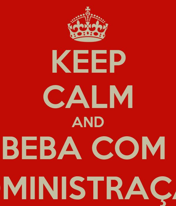 KEEP CALM AND BEBA COM  ADMINISTRAÇÃO