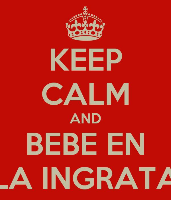 KEEP CALM AND BEBE EN LA INGRATA