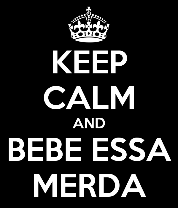 KEEP CALM AND BEBE ESSA MERDA