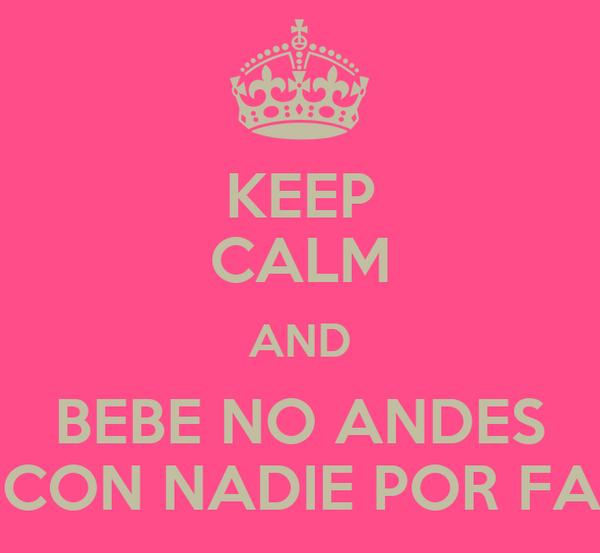 KEEP CALM AND BEBE NO ANDES  CON NADIE POR FA!
