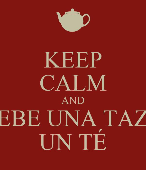 KEEP CALM AND BEBE UNA TAZA  UN TÉ