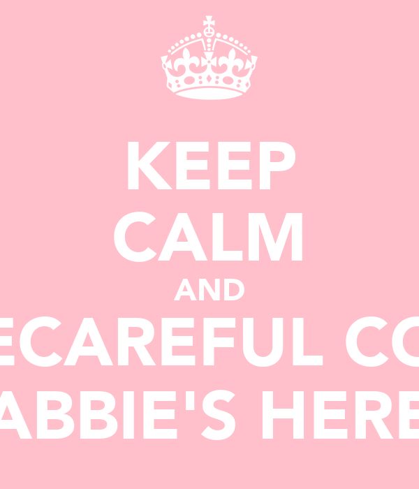 KEEP CALM AND BECAREFUL COZ ABBIE'S HERE