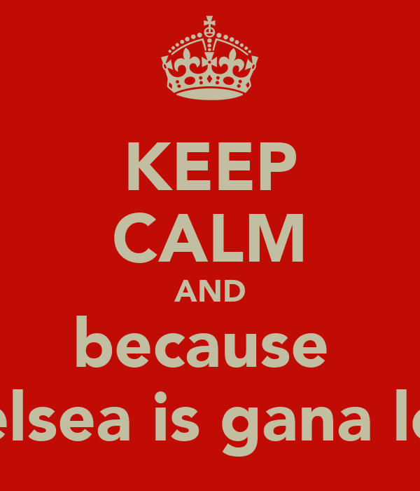 KEEP CALM AND because  chelsea is gana lose