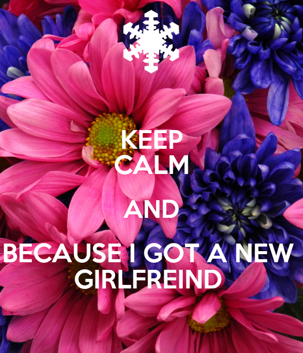 KEEP CALM AND BECAUSE I GOT A NEW  GIRLFREIND