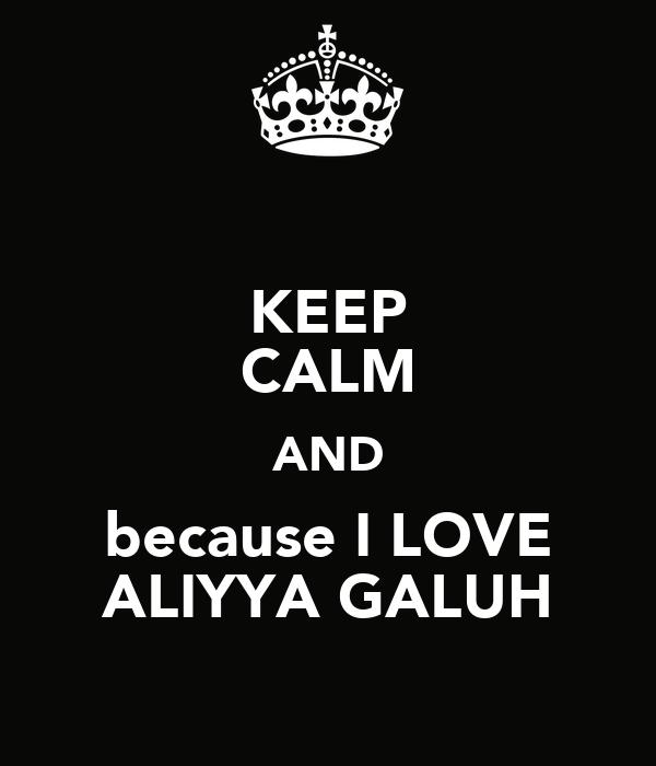 KEEP CALM AND because I LOVE ALIYYA GALUH