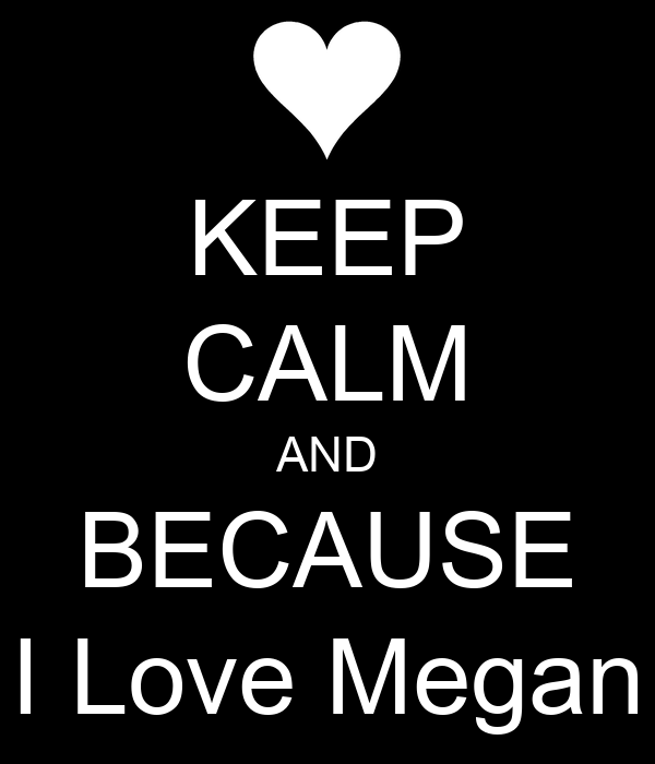 KEEP CALM AND BECAUSE I Love Megan