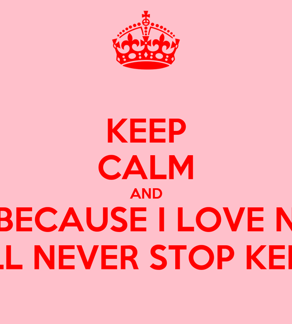 KEEP CALM AND BECAUSE I LOVE N I WILL NEVER STOP KELLEY