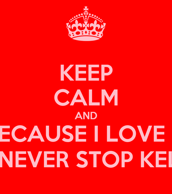 KEEP CALM AND BECAUSE I LOVE U N Ill NEVER STOP KELLEY