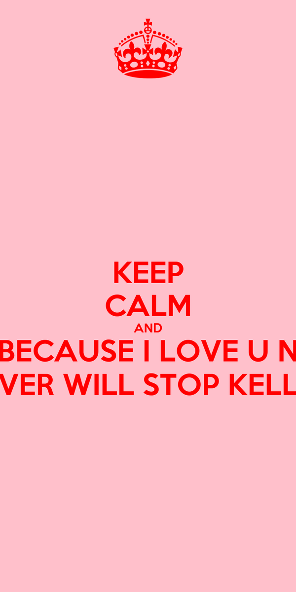 KEEP CALM AND BECAUSE I LOVE U N NEVER WILL STOP KELLEY