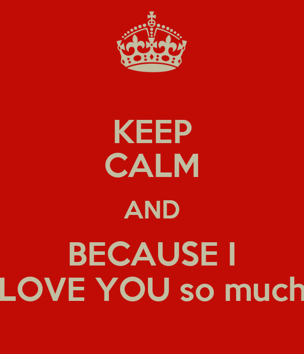 KEEP CALM AND BECAUSE I LOVE YOU so much