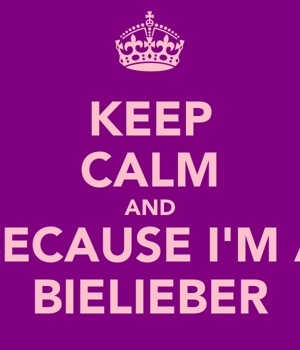 KEEP CALM AND BECAUSE I'M A BIELIEBER