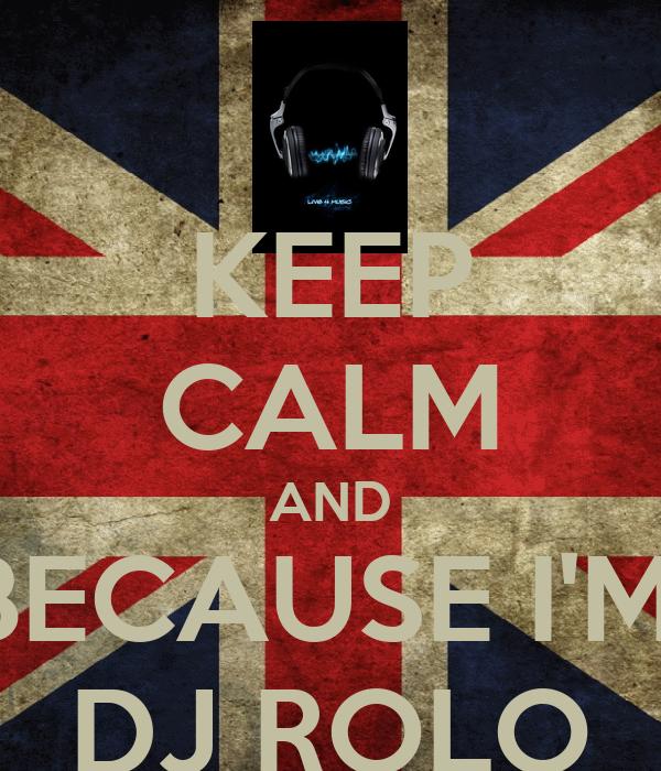 KEEP CALM AND BECAUSE I'M  DJ ROLO