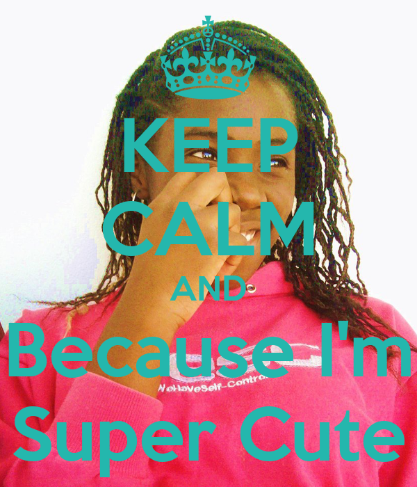 KEEP CALM AND Because I'm Super Cute