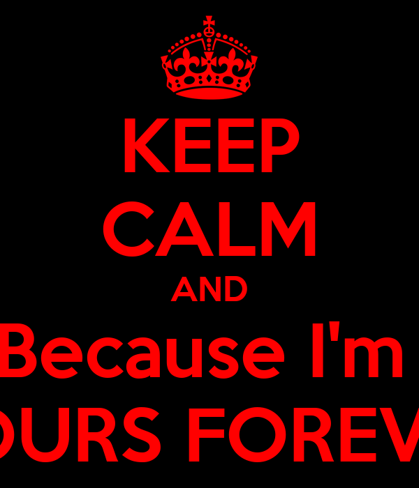 KEEP CALM AND Because I'm  YOURS FOREVER