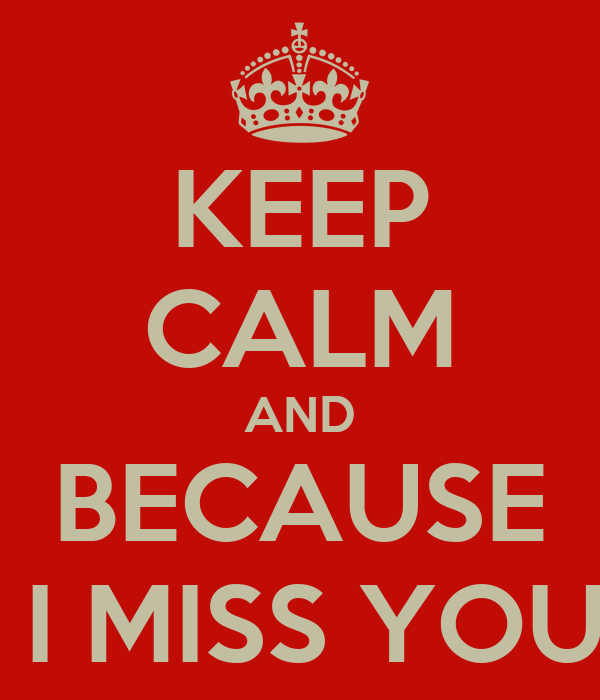 KEEP CALM AND BECAUSE  I MISS YOU