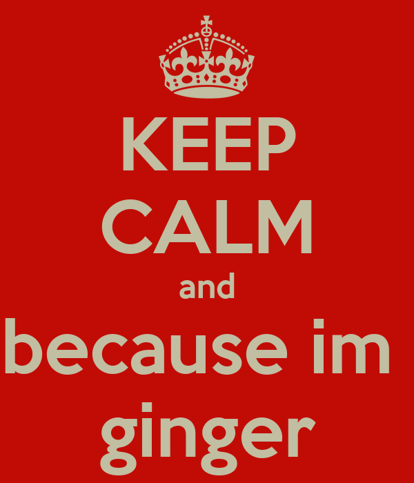 KEEP CALM and because im  ginger