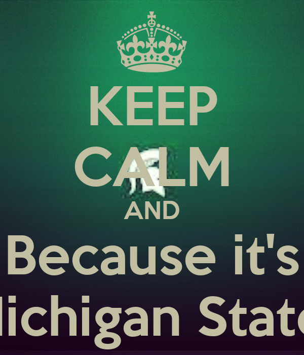 KEEP CALM AND Because it's Michigan State