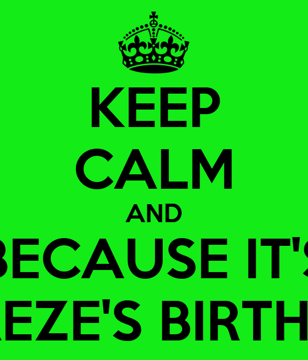 KEEP CALM AND BECAUSE IT'S ADAEZE'S BIRTHDAY
