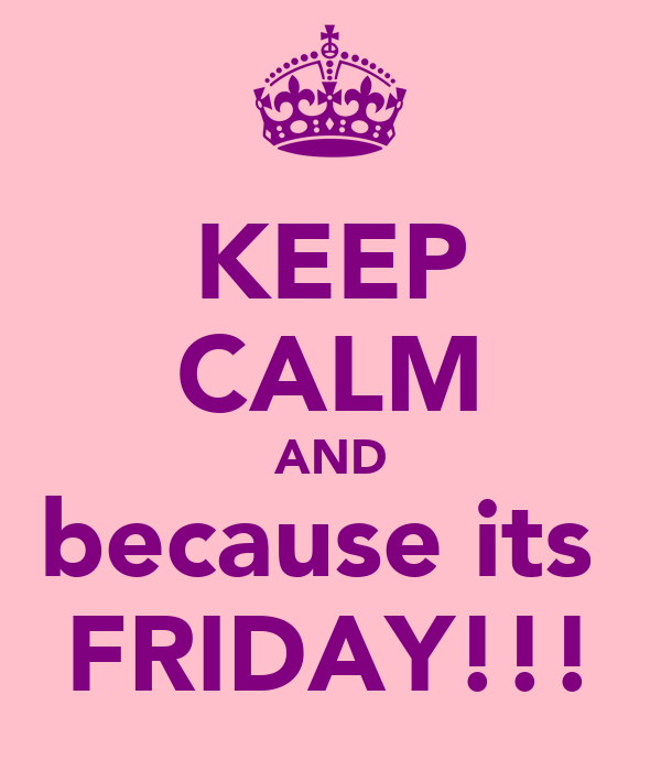 KEEP CALM AND because its  FRIDAY!!!