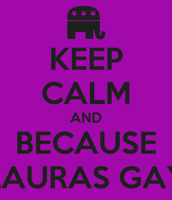 KEEP CALM AND BECAUSE LAURAS GAY