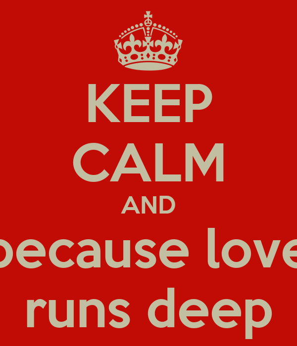 KEEP CALM AND because love runs deep