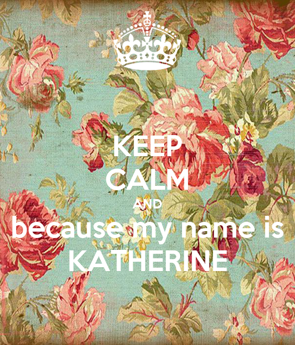 KEEP CALM AND because my name is KATHERINE