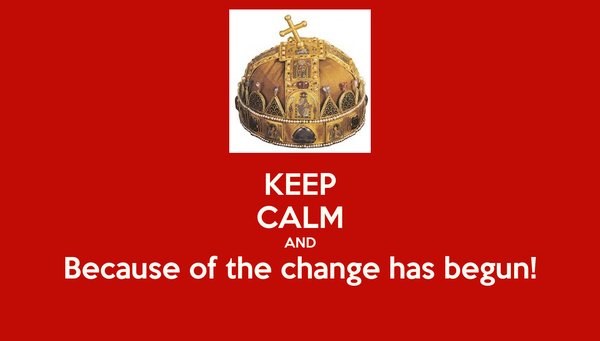 KEEP CALM AND Because of the change has begun!