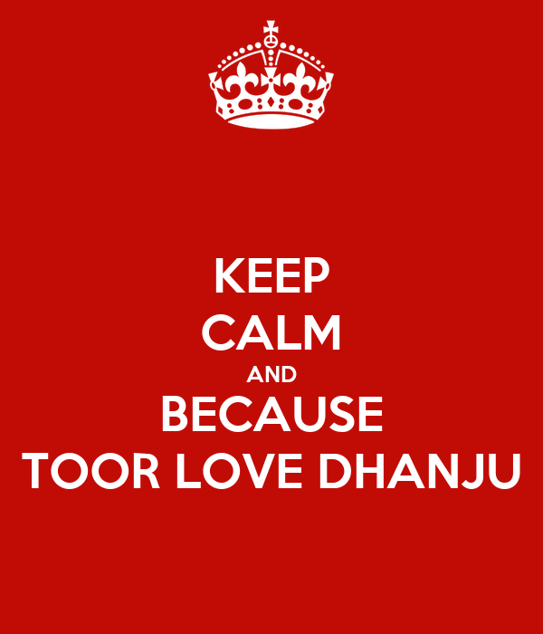 KEEP CALM AND BECAUSE TOOR LOVE DHANJU