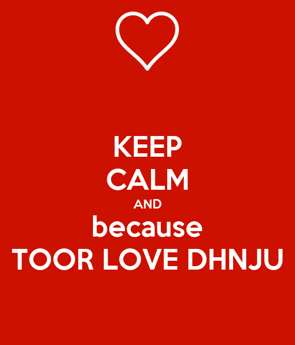 KEEP CALM AND because TOOR LOVE DHNJU