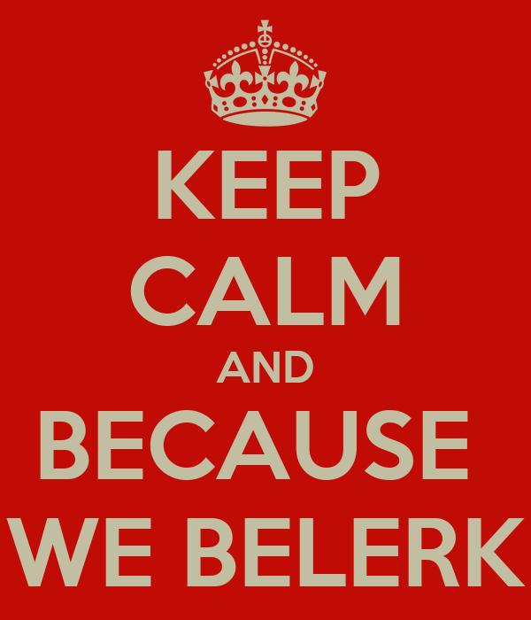 KEEP CALM AND BECAUSE  WE BELERK