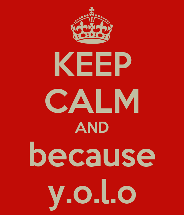 KEEP CALM AND because y.o.l.o