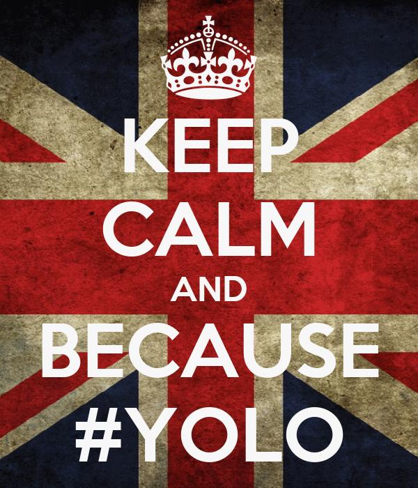 KEEP CALM AND BECAUSE #YOLO