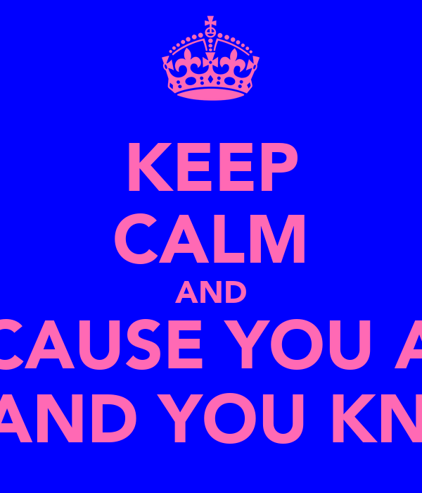 KEEP CALM AND BECAUSE YOU ARE SEXY AND YOU KNOW IT