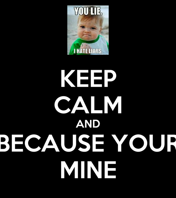 KEEP CALM AND BECAUSE YOUR MINE