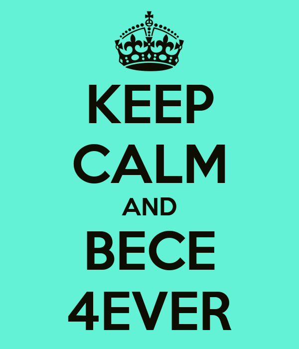 KEEP CALM AND BECE 4EVER