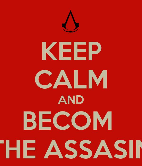 KEEP CALM AND BECOM  THE ASSASIN