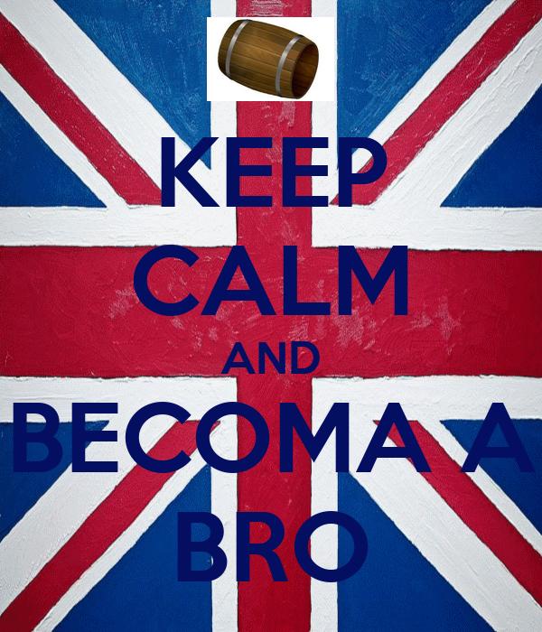 KEEP CALM AND BECOMA A BRO