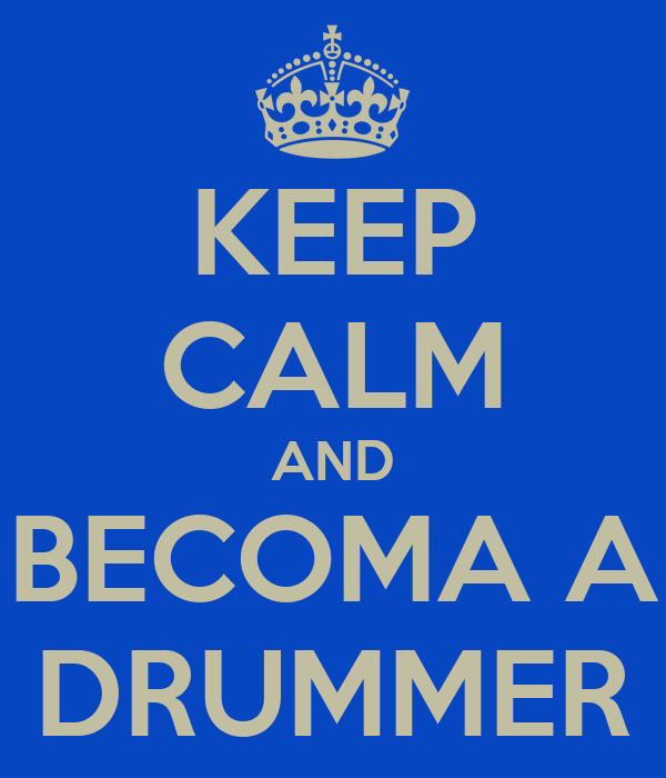 KEEP CALM AND BECOMA A DRUMMER