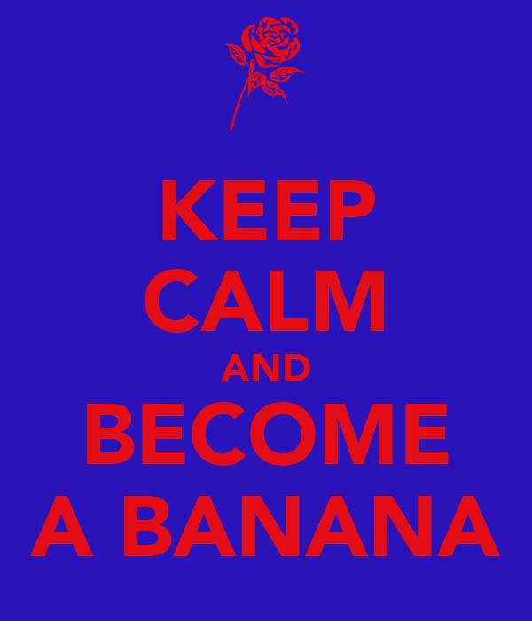 KEEP CALM AND BECOME A BANANA